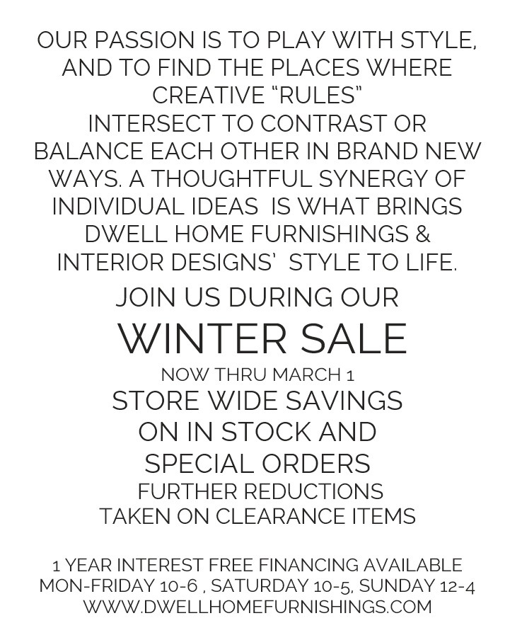our passion is to play with style, and to find the places where creative rules intersect to contrast or balance each other in brand new ways. A thoughtful synergy of individual ideas is what brings Dwell home furnishings and interior design's style to life. Join us during our Winter Sale now thru march 1st. Store Wide Savings on in staock and special orders further reductions taken on clearance items